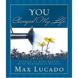 You Changed My Life: Stories of Real People with Remarkable Hearts (Max Lucado)