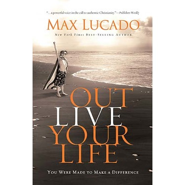 Outlive Your Life: You Were Made to Make a Difference by Max Lucado