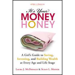 It's Your Money, Honey:  A Girl's Guide to Saving, Investing and Building Wealth at Every Age and Life Stage