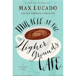 Miracle at the Higher Grounds Cafe by Max Lucado, Eric Newman, and Candace Lee