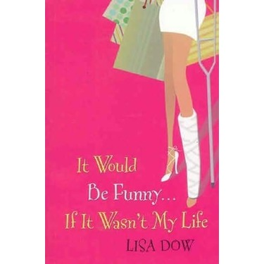 It Would Be Funny … If It Wasn't My Life by Lisa Dow