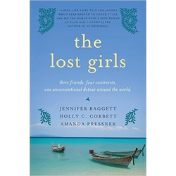 The Lost Girls: Three Friends. Four Continents. One Unconventional Detour Around the World by Holly C. Corbett and Jennifer Baggett