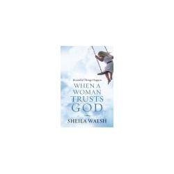 Beautiful Things Happen When A Woman Trusts God, by Sheila Walsh