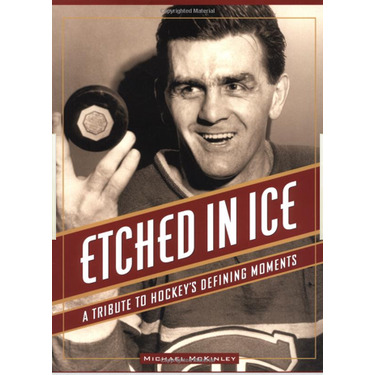 Etched in Ice: A Tribute to Hockey's Defining Moments by Michael McKinley