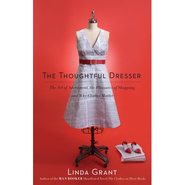 The Thoughtful Dresser: the Art of Adornment, the Pleasures of Shopping and Why Clothes Matter by Linda Grant